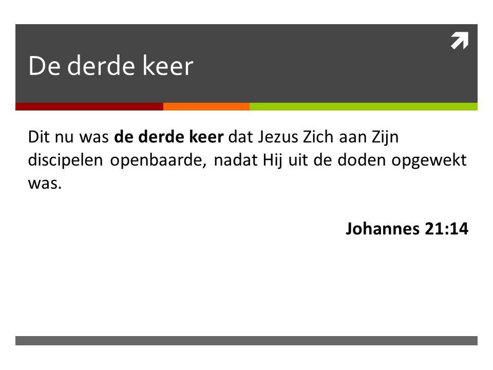  De derde keer Dit nu was de derde keer dat Jezus Zich aan Zijn discipelen openbaarde, nadat Hij uit de doden opgewekt was.