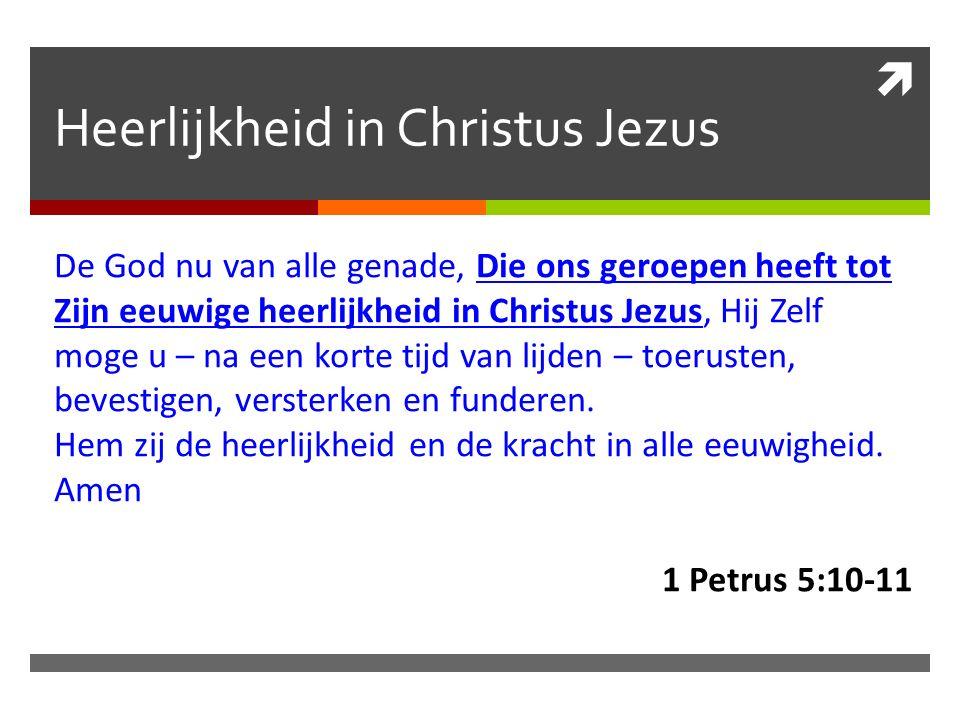  Heerlijkheid in Christus Jezus De God nu van alle genade, Die ons geroepen heeft tot Zijn eeuwige heerlijkheid in Christus Jezus, Hij Zelf moge u – na een korte tijd van lijden – toerusten, bevestigen, versterken en funderen.