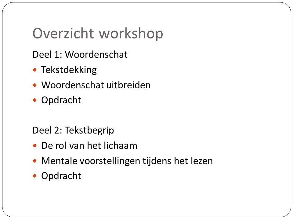 Overzicht workshop Deel 1: Woordenschat Tekstdekking Woordenschat uitbreiden Opdracht Deel 2: Tekstbegrip De rol van het lichaam Mentale voorstellinge