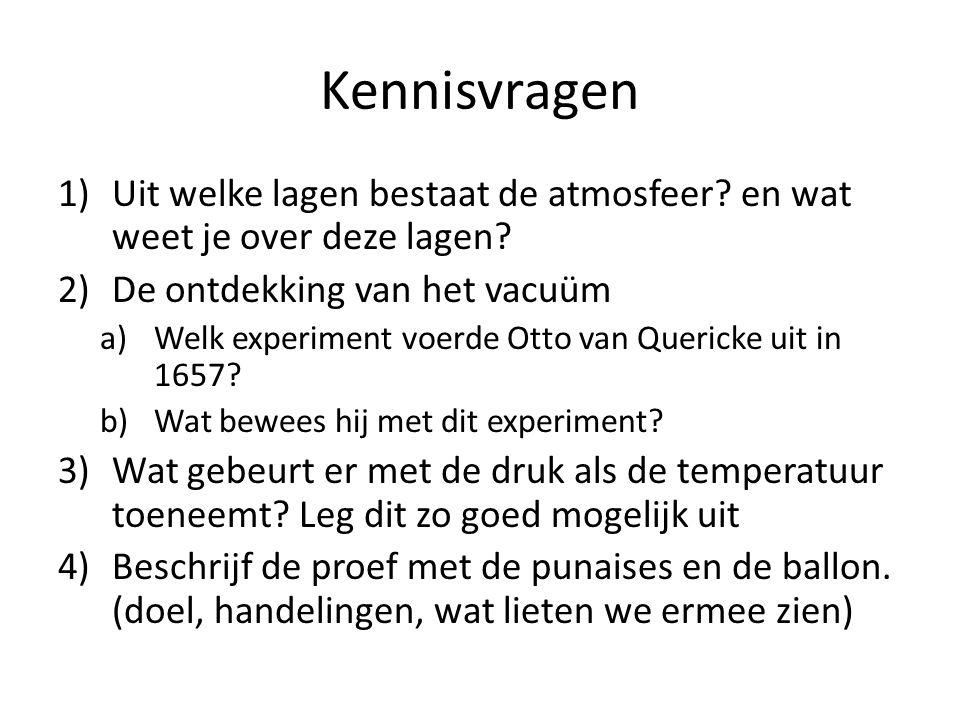 Kennisvragen 1)Uit welke lagen bestaat de atmosfeer? en wat weet je over deze lagen? 2)De ontdekking van het vacuüm a)Welk experiment voerde Otto van