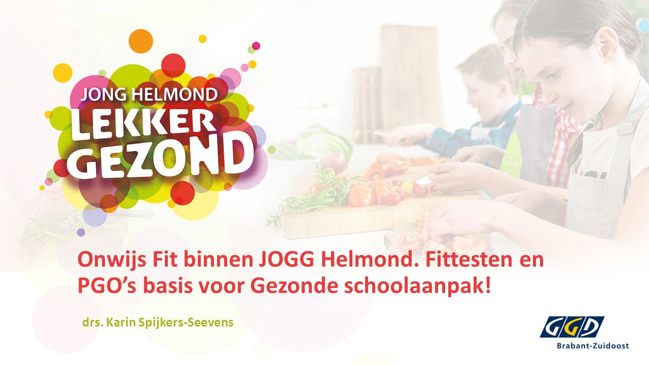 Onwijs Fit binnen JOGG Helmond. Fittesten en PGO's basis voor Gezonde schoolaanpak! drs. Karin Spijkers-Seevens