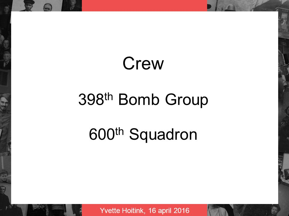 Yvette Hoitink, 16 april 2016 Crew 398 th Bomb Group 600 th Squadron