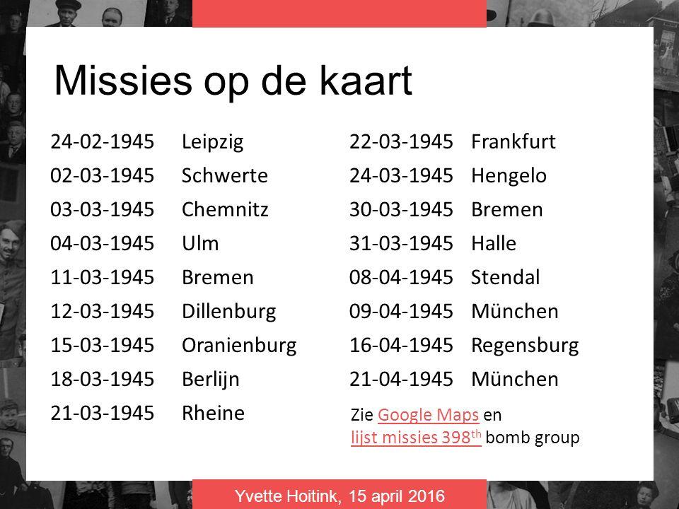 Yvette Hoitink, 15 april 2016 Missies op de kaart 24-02-1945Leipzig 02-03-1945Schwerte 03-03-1945Chemnitz 04-03-1945Ulm 11-03-1945Bremen 12-03-1945Dillenburg 15-03-1945Oranienburg 18-03-1945Berlijn 21-03-1945Rheine 22-03-1945Frankfurt 24-03-1945Hengelo 30-03-1945Bremen 31-03-1945Halle 08-04-1945Stendal 09-04-1945München 16-04-1945Regensburg 21-04-1945München Zie Google Maps en lijst missies 398 th bomb groupGoogle Maps lijst missies 398 th