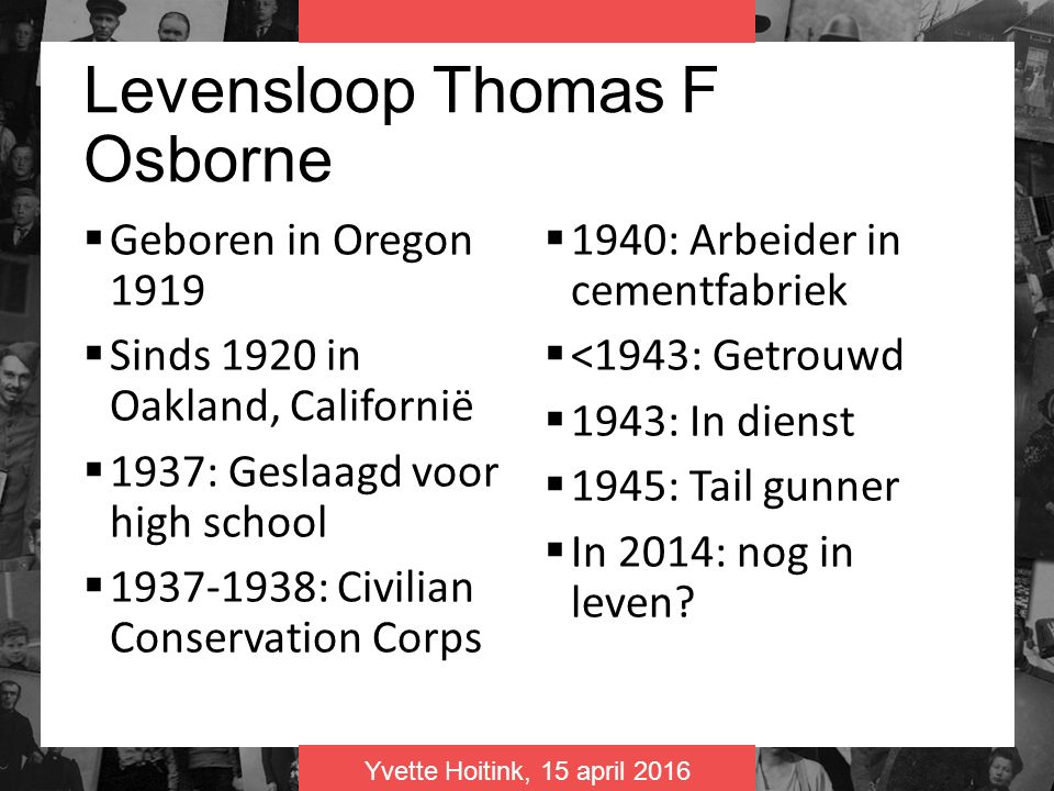 Yvette Hoitink, 15 april 2016 Levensloop Thomas F Osborne  Geboren in Oregon 1919  Sinds 1920 in Oakland, Californië  1937: Geslaagd voor high school  1937-1938: Civilian Conservation Corps  1940: Arbeider in cementfabriek  <1943: Getrouwd  1943: In dienst  1945: Tail gunner  In 2014: nog in leven