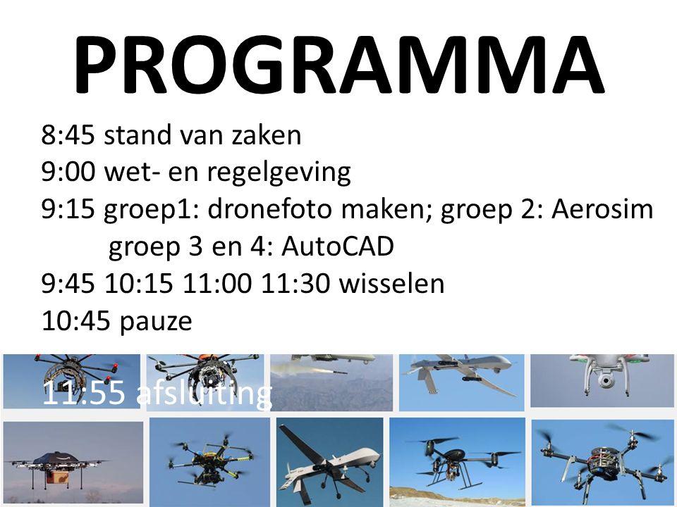 PROGRAMMA 8:45 stand van zaken 9:00 wet- en regelgeving 9:15 groep1: dronefoto maken; groep 2: Aerosim groep 3 en 4: AutoCAD 9:45 10:15 11:00 11:30 wisselen 10:45 pauze 11:55 afsluiting