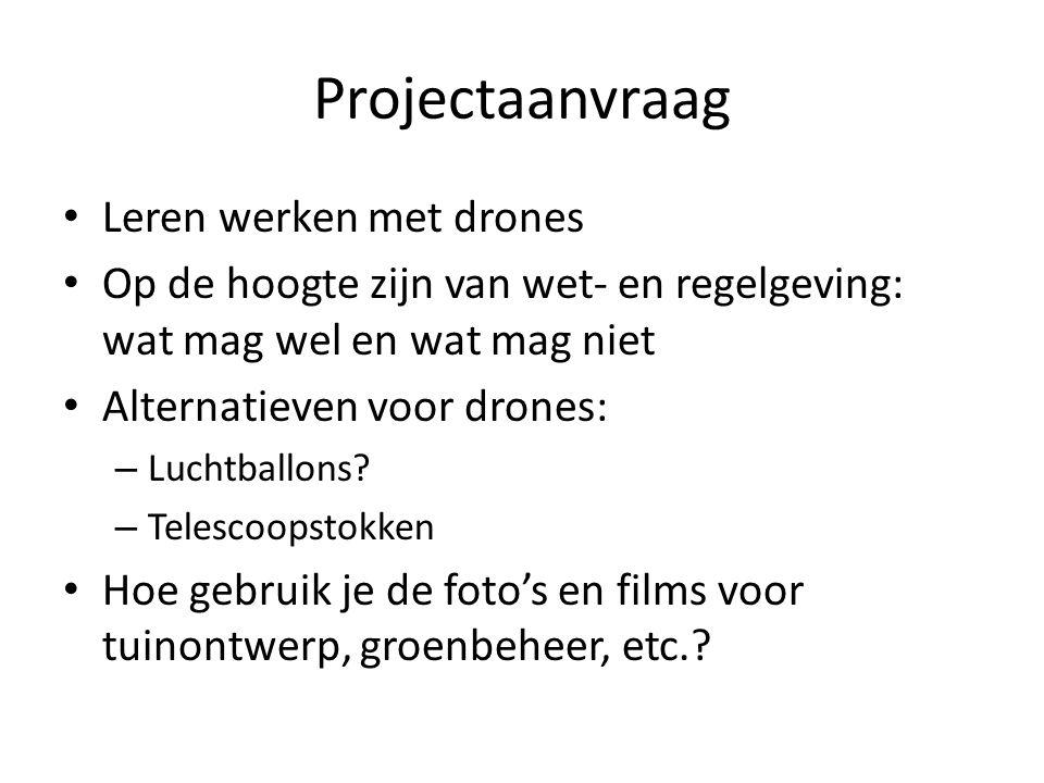 Projectaanvraag Leren werken met drones Op de hoogte zijn van wet- en regelgeving: wat mag wel en wat mag niet Alternatieven voor drones: – Luchtballons.