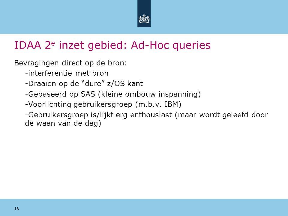 18 IDAA 2 e inzet gebied: Ad-Hoc queries Bevragingen direct op de bron: -interferentie met bron -Draaien op de dure z/OS kant -Gebaseerd op SAS (kleine ombouw inspanning) -Voorlichting gebruikersgroep (m.b.v.