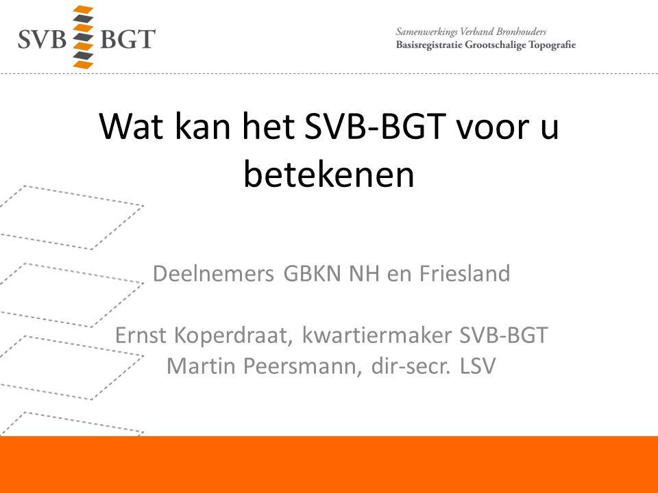Wat kan het SVB-BGT voor u betekenen Deelnemers GBKN NH en Friesland Ernst Koperdraat, kwartiermaker SVB-BGT Martin Peersmann, dir-secr.