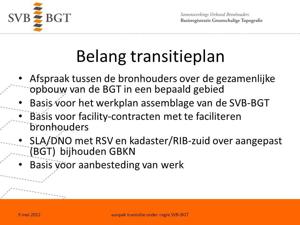 Belang transitieplan Afspraak tussen de bronhouders over de gezamenlijke opbouw van de BGT in een bepaald gebied Basis voor het werkplan assemblage van de SVB-BGT Basis voor facility-contracten met te faciliteren bronhouders SLA/DNO met RSV en kadaster/RIB-zuid over aangepast (BGT) bijhouden GBKN Basis voor aanbesteding van werk 9 mei 2012aanpak tranisitie onder regie SVB-BGT