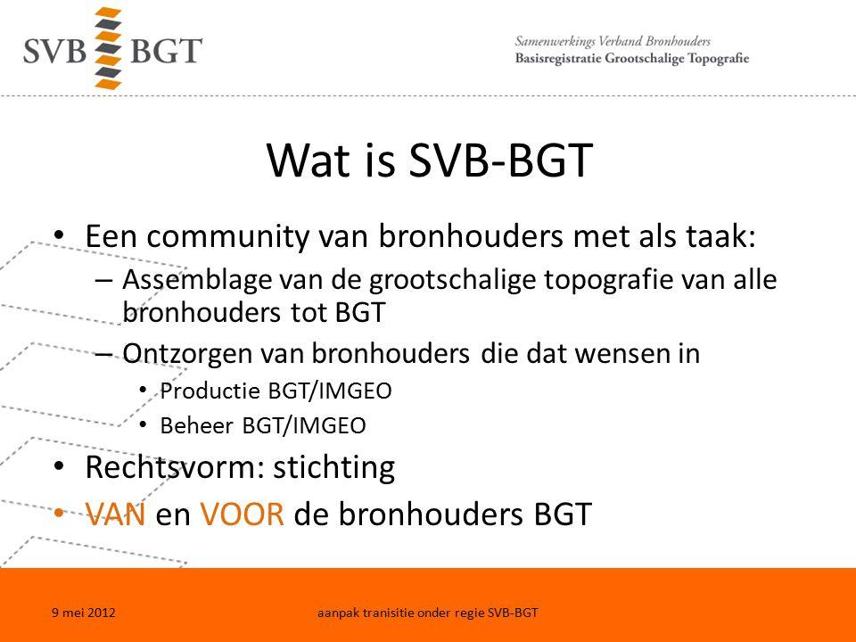 Wat is SVB-BGT Een community van bronhouders met als taak: – Assemblage van de grootschalige topografie van alle bronhouders tot BGT – Ontzorgen van bronhouders die dat wensen in Productie BGT/IMGEO Beheer BGT/IMGEO Rechtsvorm: stichting VAN en VOOR de bronhouders BGT 9 mei 2012aanpak tranisitie onder regie SVB-BGT