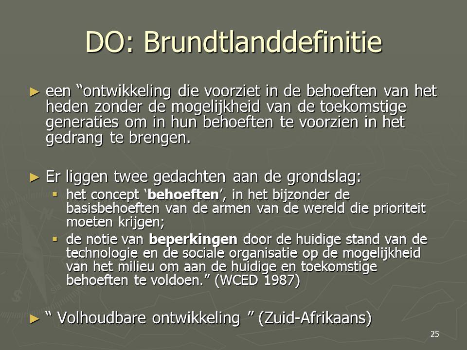 DO: Brundtlanddefinitie ► een ontwikkeling die voorziet in de behoeften van het heden zonder de mogelijkheid van de toekomstige generaties om in hun behoeften te voorzien in het gedrang te brengen.