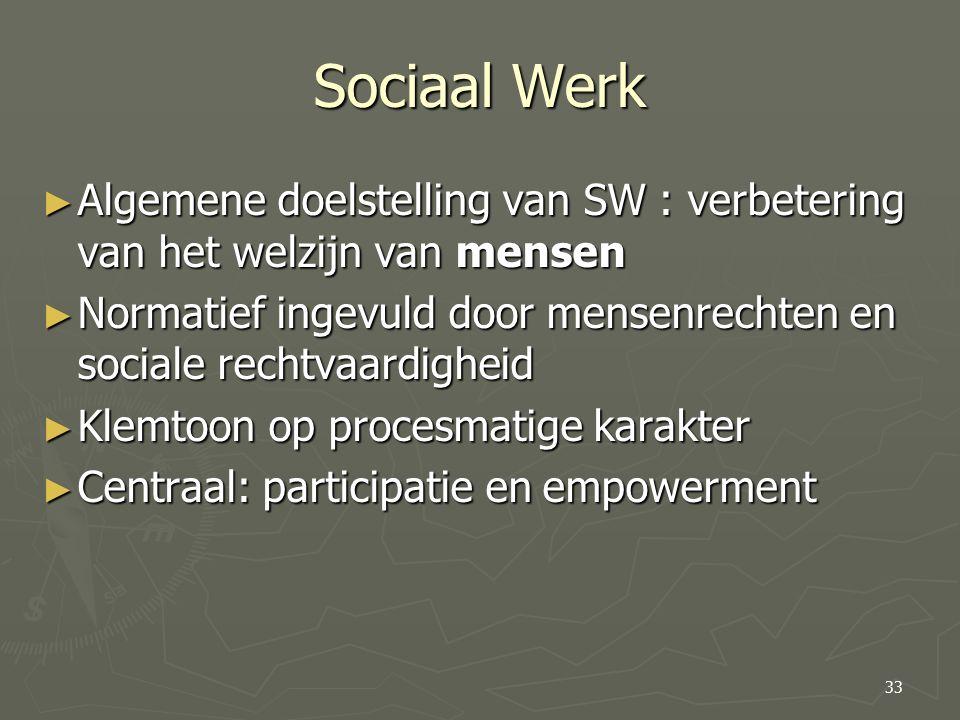 Sociaal Werk ► Algemene doelstelling van SW : verbetering van het welzijn van mensen ► Normatief ingevuld door mensenrechten en sociale rechtvaardigheid ► Klemtoon op procesmatige karakter ► Centraal: participatie en empowerment 33