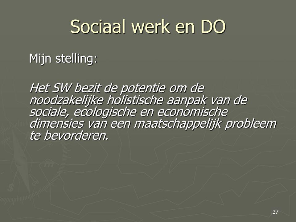 Sociaal werk en DO Mijn stelling: Het SW bezit de potentie om de noodzakelijke holistische aanpak van de sociale, ecologische en economische dimensies van een maatschappelijk probleem te bevorderen.