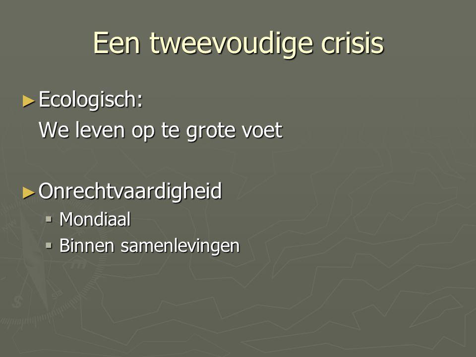 Een tweevoudige crisis ► Ecologisch: We leven op te grote voet ► Onrechtvaardigheid  Mondiaal  Binnen samenlevingen