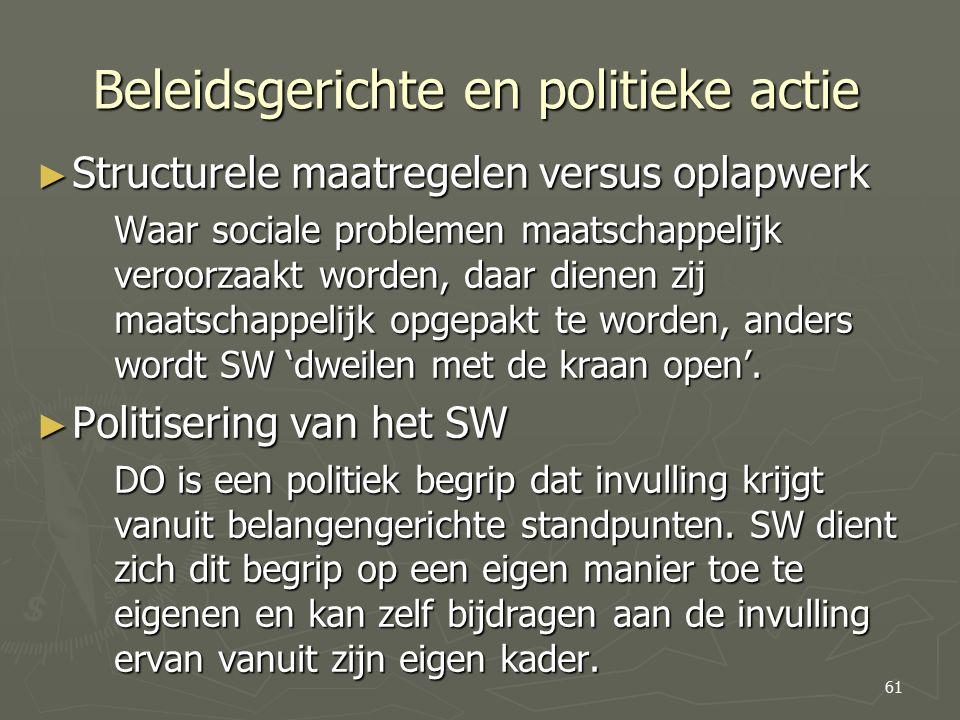 Beleidsgerichte en politieke actie ► Structurele maatregelen versus oplapwerk Waar sociale problemen maatschappelijk veroorzaakt worden, daar dienen zij maatschappelijk opgepakt te worden, anders wordt SW 'dweilen met de kraan open'.