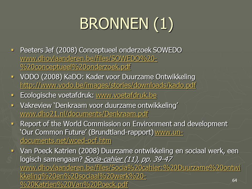 BRONNEN (1)  Peeters Jef (2008) Conceptueel onderzoek SOWEDO www.dhovlaanderen.be/files/SOWEDO%20- %20conceptueel%20onderzoek.pdf www.dhovlaanderen.be/files/SOWEDO%20- %20conceptueel%20onderzoek.pdf www.dhovlaanderen.be/files/SOWEDO%20- %20conceptueel%20onderzoek.pdf  VODO (2008) KaDO: Kader voor Duurzame Ontwikkeling http://www.vodo.be/images/stories/downloads/kado.pdf http://www.vodo.be/images/stories/downloads/kado.pdf  Ecologische voetafdruk: www.voetafdruk.be www.voetafdruk.be  Vakreview 'Denkraam voor duurzame ontwikkeling' www.dho21.nl/documents/Denkraam.pdf www.dho21.nl/documents/Denkraam.pdf  Report of the World Commission on Environment and development 'Our Common Future' (Brundtland-rapport) www.un- documents.net/wced-ocf.htm www.un- documents.net/wced-ocf.htmwww.un- documents.net/wced-ocf.htm  Van Poeck Katrien (2008) Duurzame ontwikkeling en sociaal werk, een logisch samengaan.