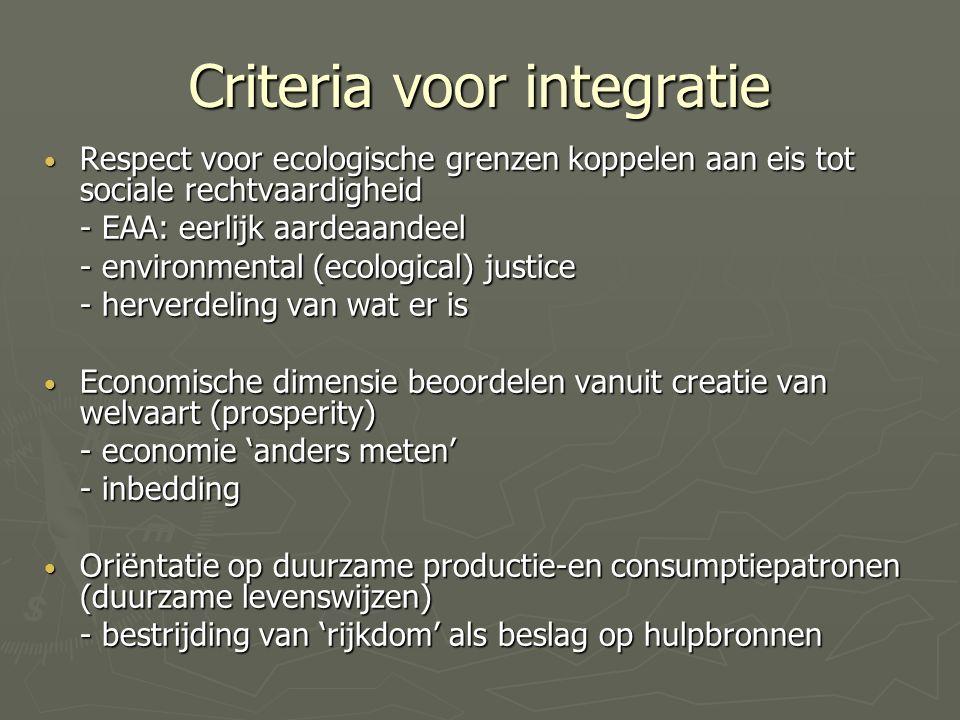 Criteria voor integratie Respect voor ecologische grenzen koppelen aan eis tot sociale rechtvaardigheid Respect voor ecologische grenzen koppelen aan eis tot sociale rechtvaardigheid - EAA: eerlijk aardeaandeel - environmental (ecological) justice - herverdeling van wat er is Economische dimensie beoordelen vanuit creatie van welvaart (prosperity) Economische dimensie beoordelen vanuit creatie van welvaart (prosperity) - economie 'anders meten' - inbedding Oriëntatie op duurzame productie-en consumptiepatronen (duurzame levenswijzen) Oriëntatie op duurzame productie-en consumptiepatronen (duurzame levenswijzen) - bestrijding van 'rijkdom' als beslag op hulpbronnen