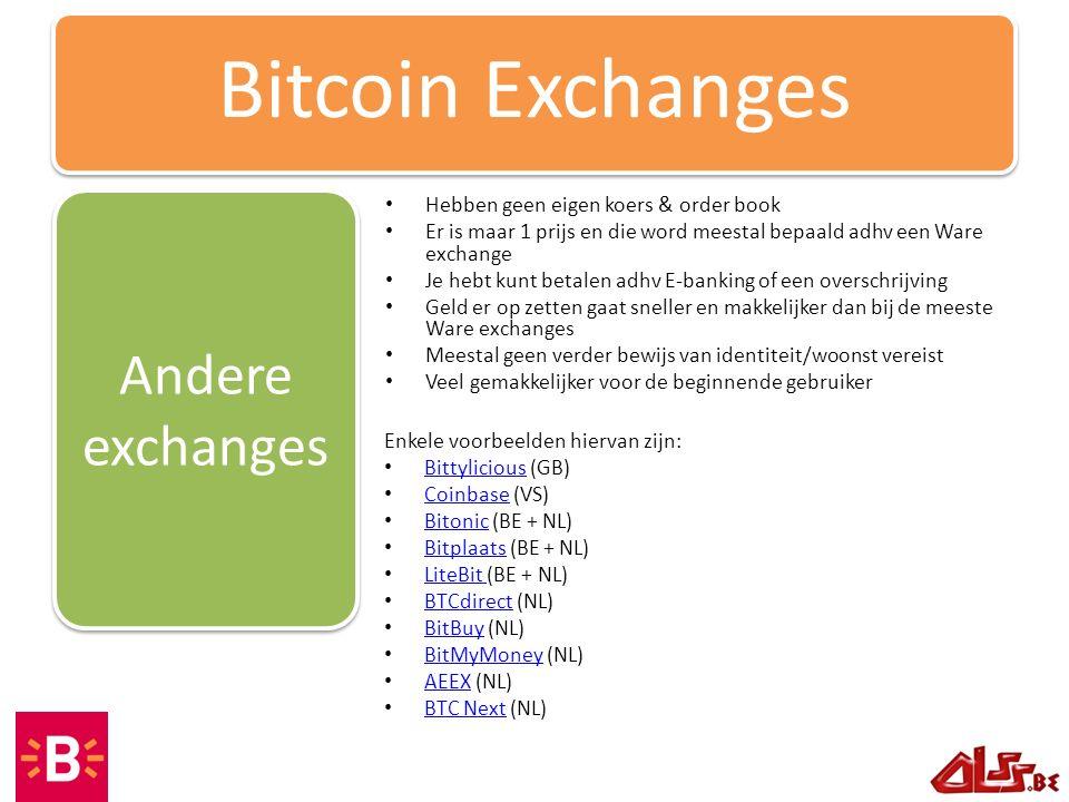 Hebben geen eigen koers & order book Er is maar 1 prijs en die word meestal bepaald adhv een Ware exchange Je hebt kunt betalen adhv E-banking of een overschrijving Geld er op zetten gaat sneller en makkelijker dan bij de meeste Ware exchanges Meestal geen verder bewijs van identiteit/woonst vereist Veel gemakkelijker voor de beginnende gebruiker Andere exchanges Bitcoin Exchanges Enkele voorbeelden hiervan zijn: Bittylicious (GB) Bittylicious Coinbase (VS) Coinbase Bitonic (BE + NL) Bitonic Bitplaats (BE + NL) Bitplaats LiteBit (BE + NL) LiteBit BTCdirect (NL) BTCdirect BitBuy (NL) BitBuy BitMyMoney (NL) BitMyMoney AEEX (NL) AEEX BTC Next (NL) BTC Next