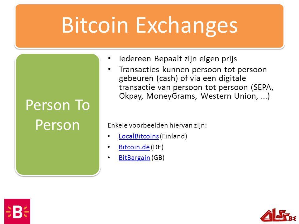 Iedereen Bepaalt zijn eigen prijs Transacties kunnen persoon tot persoon gebeuren (cash) of via een digitale transactie van persoon tot persoon (SEPA, Okpay, MoneyGrams, Western Union,...) Person To Person Bitcoin Exchanges Enkele voorbeelden hiervan zijn: LocalBitcoins (Finland) LocalBitcoins Bitcoin.de (DE) Bitcoin.de BitBargain (GB) BitBargain