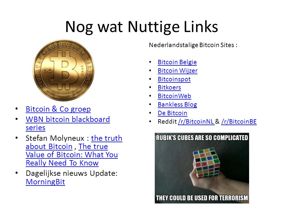 Nog wat Nuttige Links Bitcoin & Co groep WBN bitcoin blackboard series WBN bitcoin blackboard series Stefan Molyneux : the truth about Bitcoin, The true Value of Bitcoin: What You Really Need To Knowthe truth about BitcoinThe true Value of Bitcoin: What You Really Need To Know Dagelijkse nieuws Update: MorningBit MorningBit Nederlandstalige Bitcoin Sites : Bitcoin Belgie Bitcoin Wijzer Bitcoinspot Bitkoers BitcoinWeb Bankless Blog De Bitcoin Reddit /r/BitcoinNL & /r/BitcoinBE/r/BitcoinNL /r/BitcoinBE