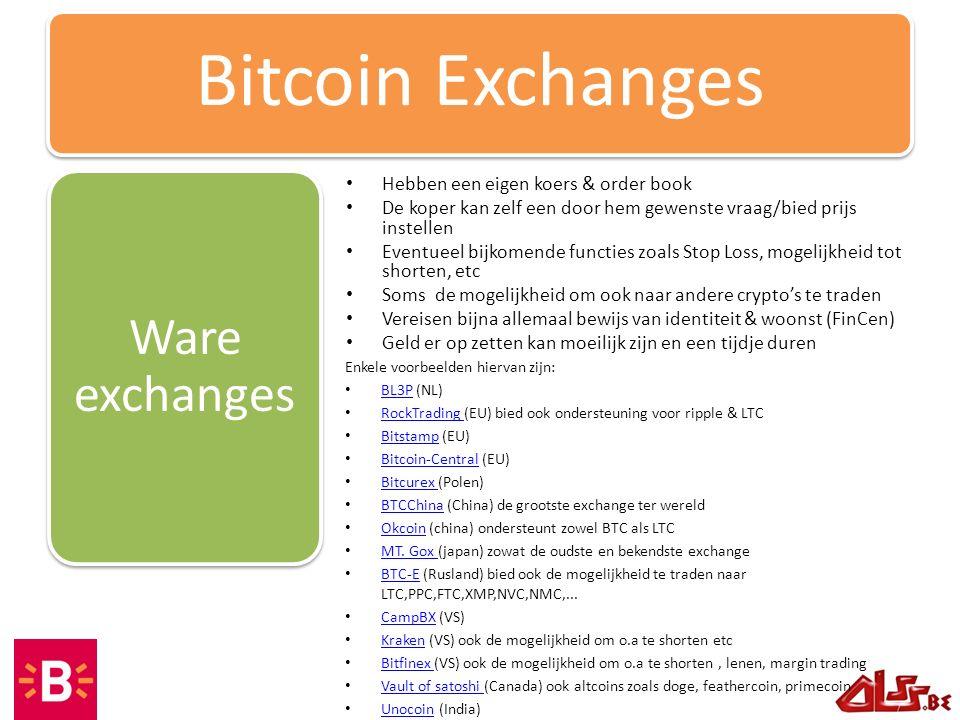 Hebben een eigen koers & order book De koper kan zelf een door hem gewenste vraag/bied prijs instellen Eventueel bijkomende functies zoals Stop Loss, mogelijkheid tot shorten, etc Soms de mogelijkheid om ook naar andere crypto's te traden Vereisen bijna allemaal bewijs van identiteit & woonst (FinCen) Geld er op zetten kan moeilijk zijn en een tijdje duren Ware exchanges Bitcoin Exchanges Enkele voorbeelden hiervan zijn: BL3P (NL) BL3P RockTrading (EU) bied ook ondersteuning voor ripple & LTC RockTrading Bitstamp (EU) Bitstamp Bitcoin-Central (EU) Bitcoin-Central Bitcurex (Polen) Bitcurex BTCChina (China) de grootste exchange ter wereld BTCChina Okcoin (china) ondersteunt zowel BTC als LTC Okcoin MT.