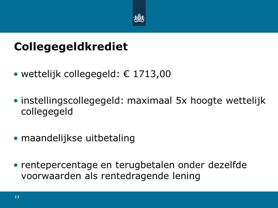 13 Collegegeldkrediet wettelijk collegegeld: € 1713,00 instellingscollegegeld: maximaal 5x hoogte wettelijk collegegeld maandelijkse uitbetaling rentepercentage en terugbetalen onder dezelfde voorwaarden als rentedragende lening