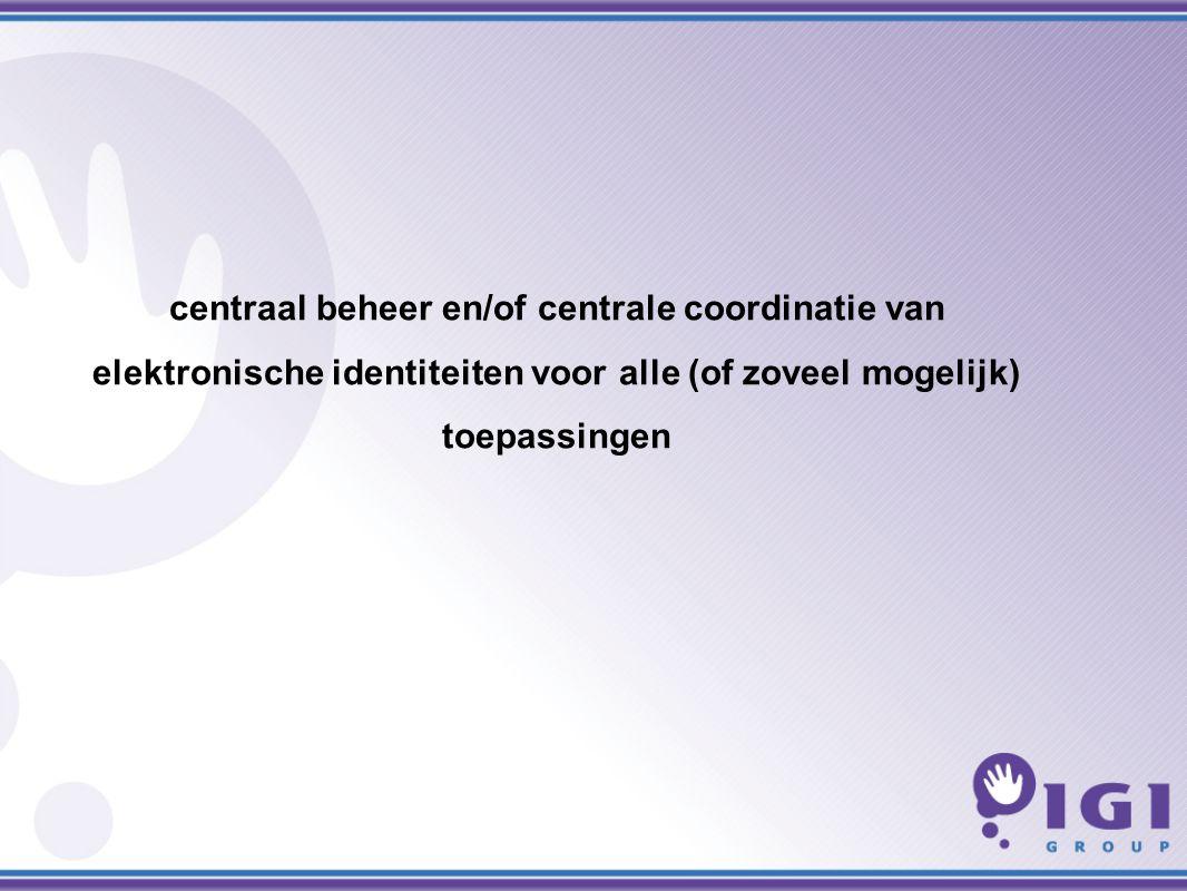 centraal beheer en/of centrale coordinatie van elektronische identiteiten voor alle (of zoveel mogelijk) toepassingen