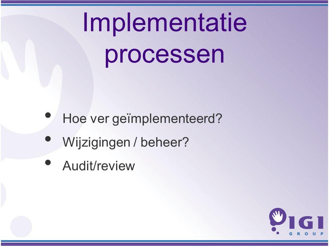 Implementatie processen Hoe ver geïmplementeerd Wijzigingen / beheer Audit/review