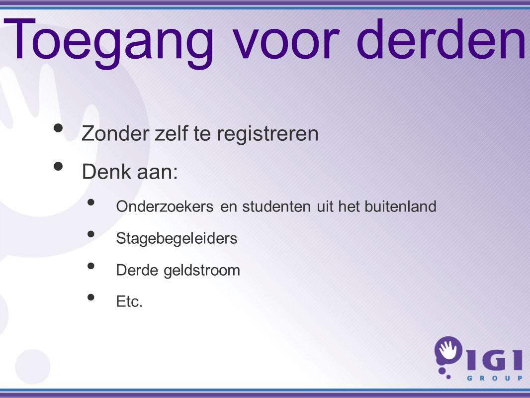 Toegang voor derden Zonder zelf te registreren Denk aan: Onderzoekers en studenten uit het buitenland Stagebegeleiders Derde geldstroom Etc.