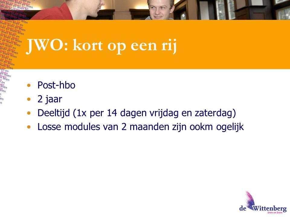 JWO: kort op een rij Post-hbo 2 jaar Deeltijd (1x per 14 dagen vrijdag en zaterdag) Losse modules van 2 maanden zijn ookm ogelijk