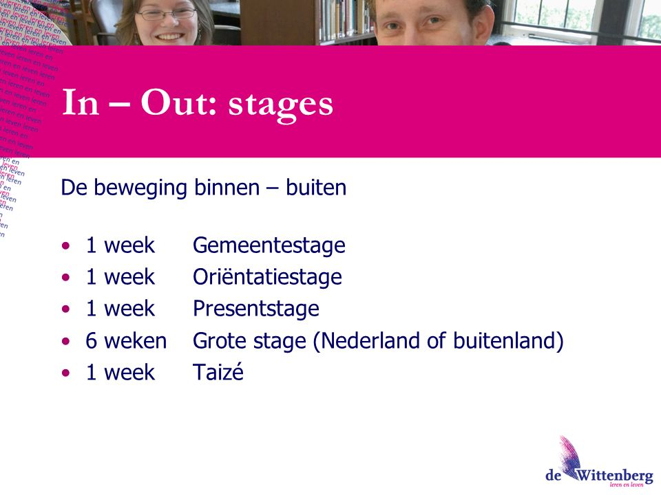 In – Out: stages De beweging binnen – buiten 1 week Gemeentestage 1 week Oriëntatiestage 1 week Presentstage 6 weken Grote stage (Nederland of buitenland) 1 week Taizé