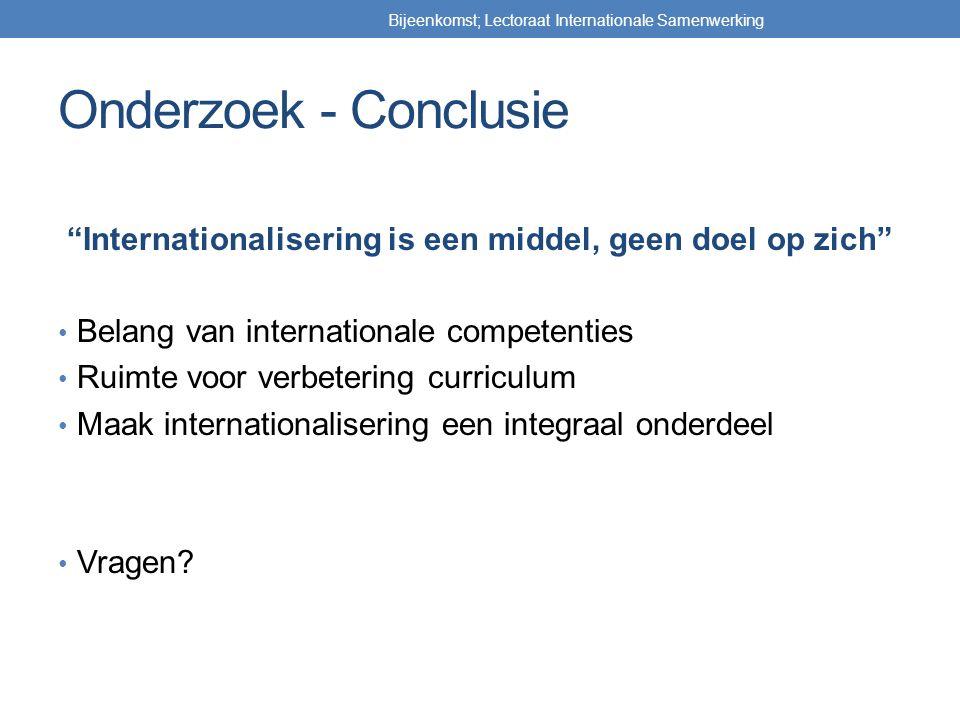 Onderzoek - Conclusie Internationalisering is een middel, geen doel op zich Belang van internationale competenties Ruimte voor verbetering curriculum Maak internationalisering een integraal onderdeel Vragen.