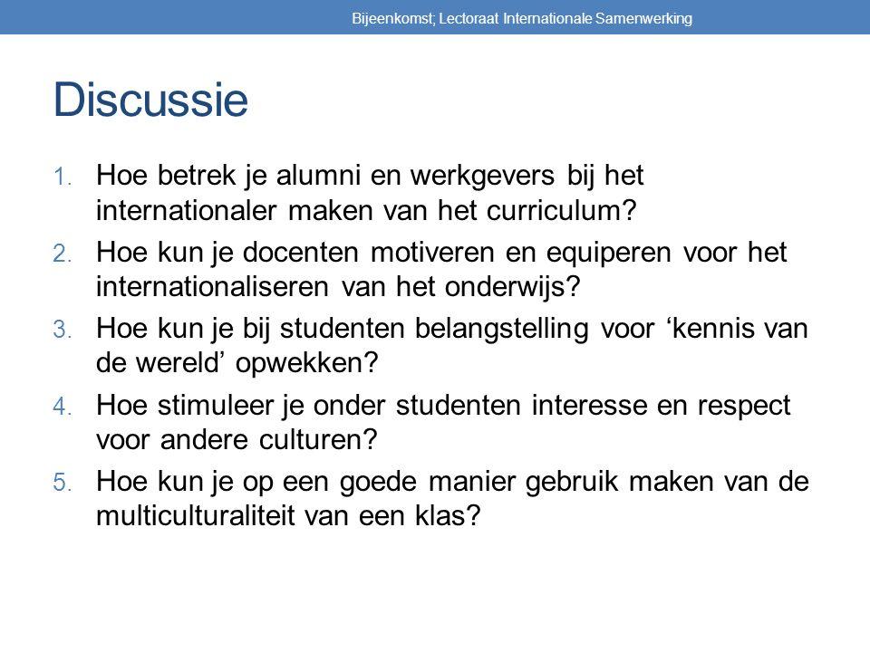 Discussie 1. Hoe betrek je alumni en werkgevers bij het internationaler maken van het curriculum? 2. Hoe kun je docenten motiveren en equiperen voor h