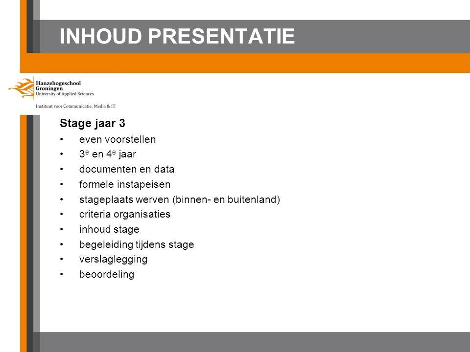 INHOUD PRESENTATIE Stage jaar 3 even voorstellen 3 e en 4 e jaar documenten en data formele instapeisen stageplaats werven (binnen- en buitenland) criteria organisaties inhoud stage begeleiding tijdens stage verslaglegging beoordeling