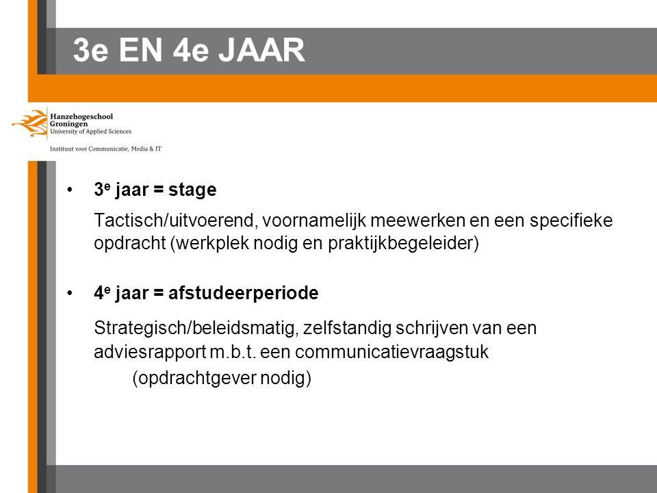 3e EN 4e JAAR 3 e jaar = stage Tactisch/uitvoerend, voornamelijk meewerken en een specifieke opdracht (werkplek nodig en praktijkbegeleider) 4 e jaar = afstudeerperiode Strategisch/beleidsmatig, zelfstandig schrijven van een adviesrapport m.b.t.