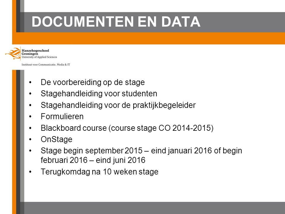 DOCUMENTEN EN DATA De voorbereiding op de stage Stagehandleiding voor studenten Stagehandleiding voor de praktijkbegeleider Formulieren Blackboard course (course stage CO 2014-2015) OnStage Stage begin september 2015 – eind januari 2016 of begin februari 2016 – eind juni 2016 Terugkomdag na 10 weken stage