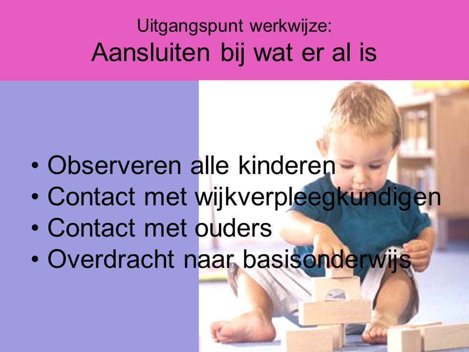 Uitgangspunt werkwijze: Aansluiten bij wat er al is Observeren alle kinderen Contact met wijkverpleegkundigen Contact met ouders Overdracht naar basisonderwijs