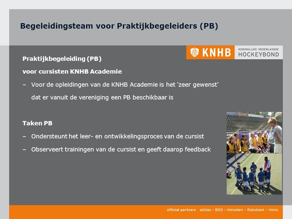 Praktijkbegeleiding (PB) voor cursisten KNHB Academie –Voor de opleidingen van de KNHB Academie is het zeer gewenst dat er vanuit de vereniging een PB beschikbaar is Taken PB –Ondersteunt het leer- en ontwikkelingsproces van de cursist –Observeert trainingen van de cursist en geeft daarop feedback Begeleidingsteam voor Praktijkbegeleiders (PB)