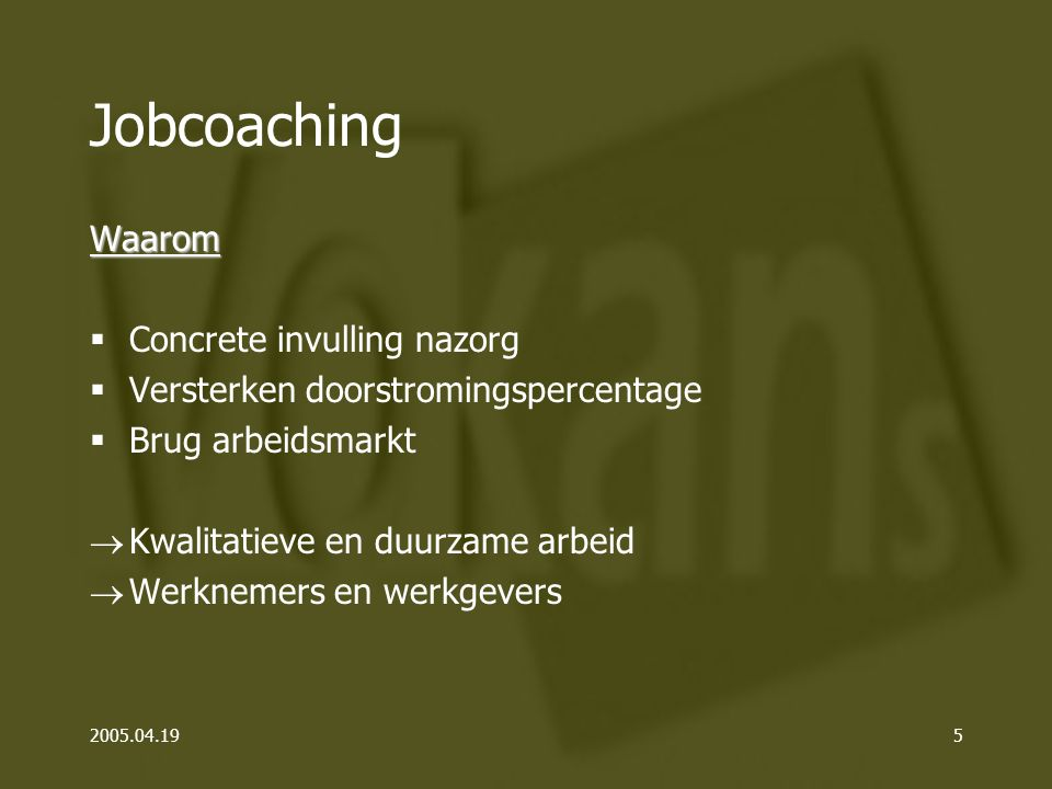 2005.04.195 Jobcoaching Waarom  Concrete invulling nazorg  Versterken doorstromingspercentage  Brug arbeidsmarkt  Kwalitatieve en duurzame arbeid  Werknemers en werkgevers