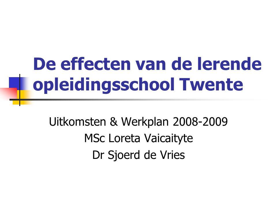 De effecten van de lerende opleidingsschool Twente Uitkomsten & Werkplan 2008-2009 MSc Loreta Vaicaityte Dr Sjoerd de Vries