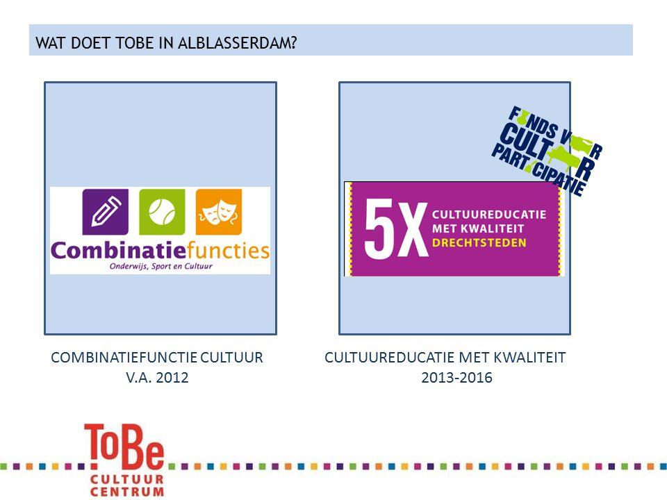WAT DOET TOBE IN ALBLASSERDAM? COMBINATIEFUNCTIE CULTUUR V.A. 2012 CULTUUREDUCATIE MET KWALITEIT 2013-2016