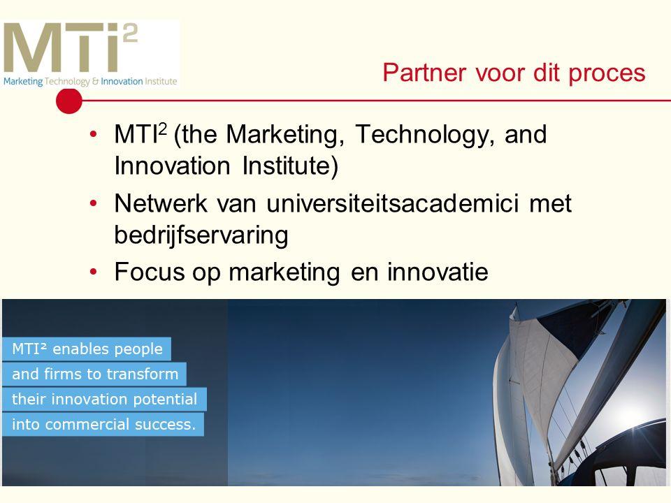 Partner voor dit proces MTI 2 (the Marketing, Technology, and Innovation Institute) Netwerk van universiteitsacademici met bedrijfservaring Focus op marketing en innovatie