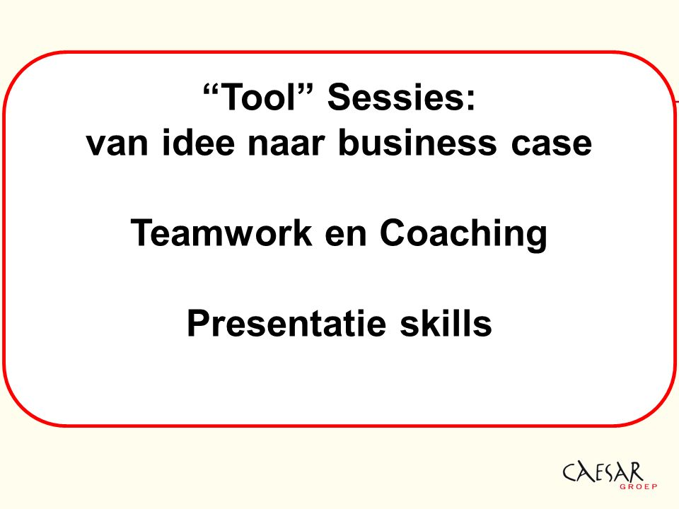 Tool Sessies: van idee naar business case Teamwork en Coaching Presentatie skills