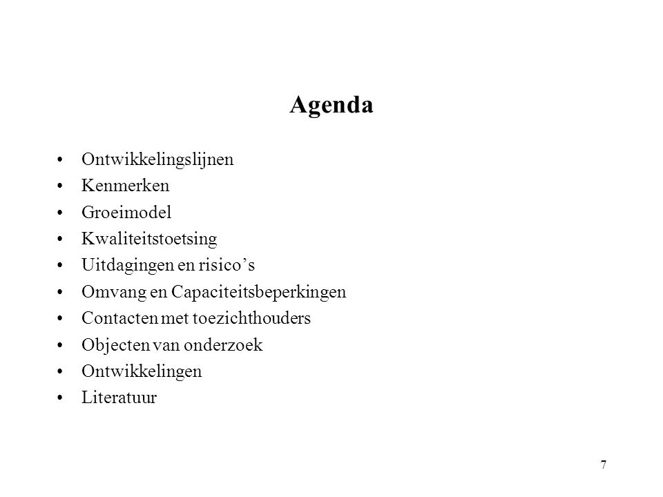 Agenda 7 Ontwikkelingslijnen Kenmerken Groeimodel Kwaliteitstoetsing Uitdagingen en risico's Omvang en Capaciteitsbeperkingen Contacten met toezichthouders Objecten van onderzoek Ontwikkelingen Literatuur