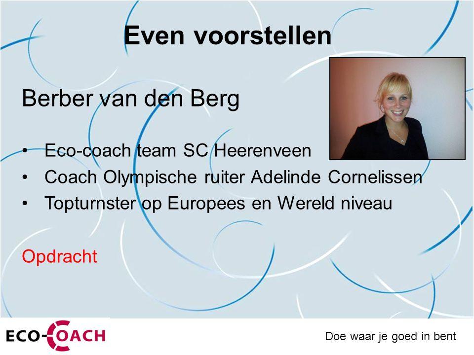 Even voorstellen Berber van den Berg Eco-coach team SC Heerenveen Coach Olympische ruiter Adelinde Cornelissen Topturnster op Europees en Wereld niveau Opdracht Doe waar je goed in bent