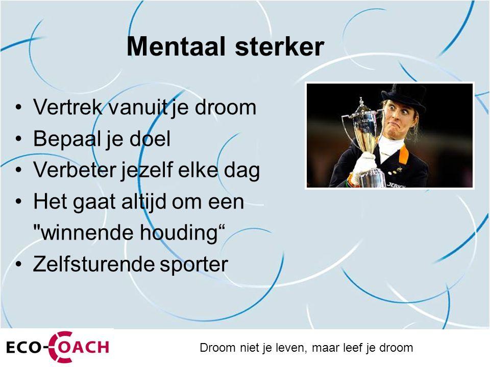 Mentaal sterker Vertrek vanuit je droom Bepaal je doel Verbeter jezelf elke dag Het gaat altijd om een winnende houding Zelfsturende sporter Droom niet je leven, maar leef je droom
