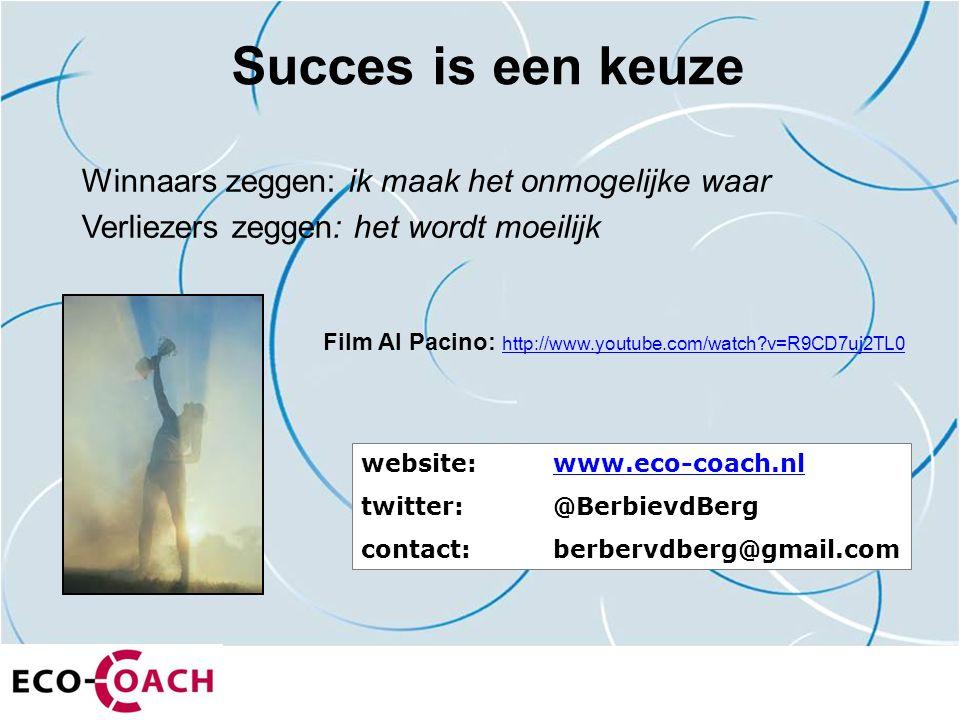 Succes is een keuze Winnaars zeggen: ik maak het onmogelijke waar Verliezers zeggen: het wordt moeilijk website: www.eco-coach.nlwww.eco-coach.nl twitter:@BerbievdBerg contact: berbervdberg@gmail.com Film Al Pacino: http://www.youtube.com/watch v=R9CD7uj2TL0 http://www.youtube.com/watch v=R9CD7uj2TL0