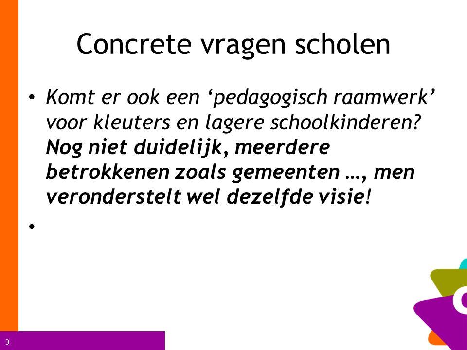 3 Concrete vragen scholen Komt er ook een 'pedagogisch raamwerk' voor kleuters en lagere schoolkinderen? Nog niet duidelijk, meerdere betrokkenen zoal