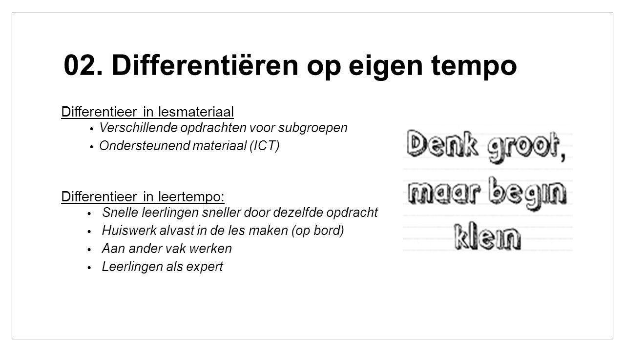 02. Differentiëren op eigen tempo Differentieer in lesmateriaal Verschillende opdrachten voor subgroepen Ondersteunend materiaal (ICT) Differentieer i