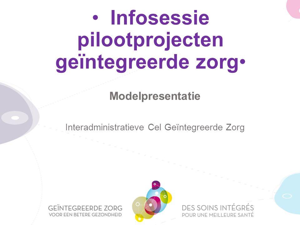 Infosessie pilootprojecten geïntegreerde zorg Modelpresentatie Interadministratieve Cel Geïntegreerde Zorg